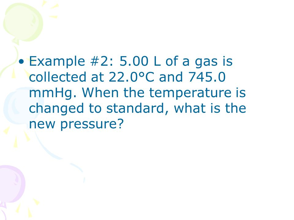 Example #2: 5.00 L of a gas is collected at 22.0°C and 745.0 mmHg. When the temperature is changed to standard, what is the new pressure?