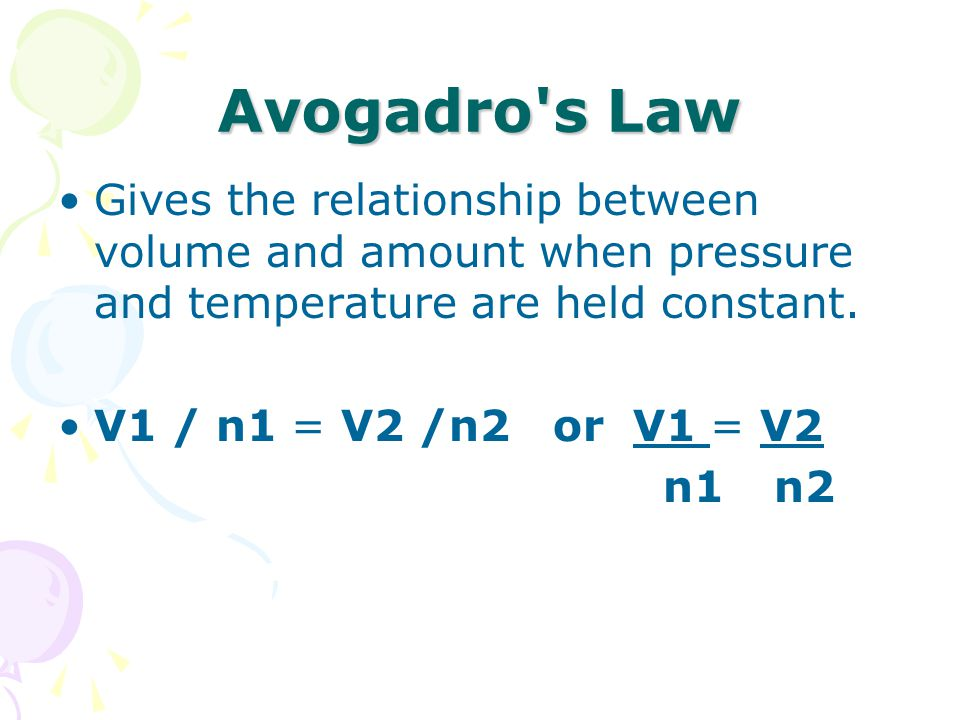 Avogadro's Law Gives the relationship between volume and amount when pressure and temperature are held constant. V1 / n1 = V2 /n2 or V1 = V2 n1 n2