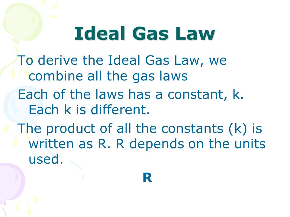 Ideal Gas Law To derive the Ideal Gas Law, we combine all the gas laws Each of the laws has a constant, k. Each k is different. The product of all the