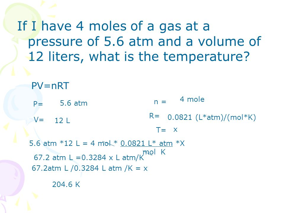If I have 4 moles of a gas at a pressure of 5.6 atm and a volume of 12 liters, what is the temperature? PV=nRT P= 5.6 atm V= 12 L n = 4 mole R= 0.0821