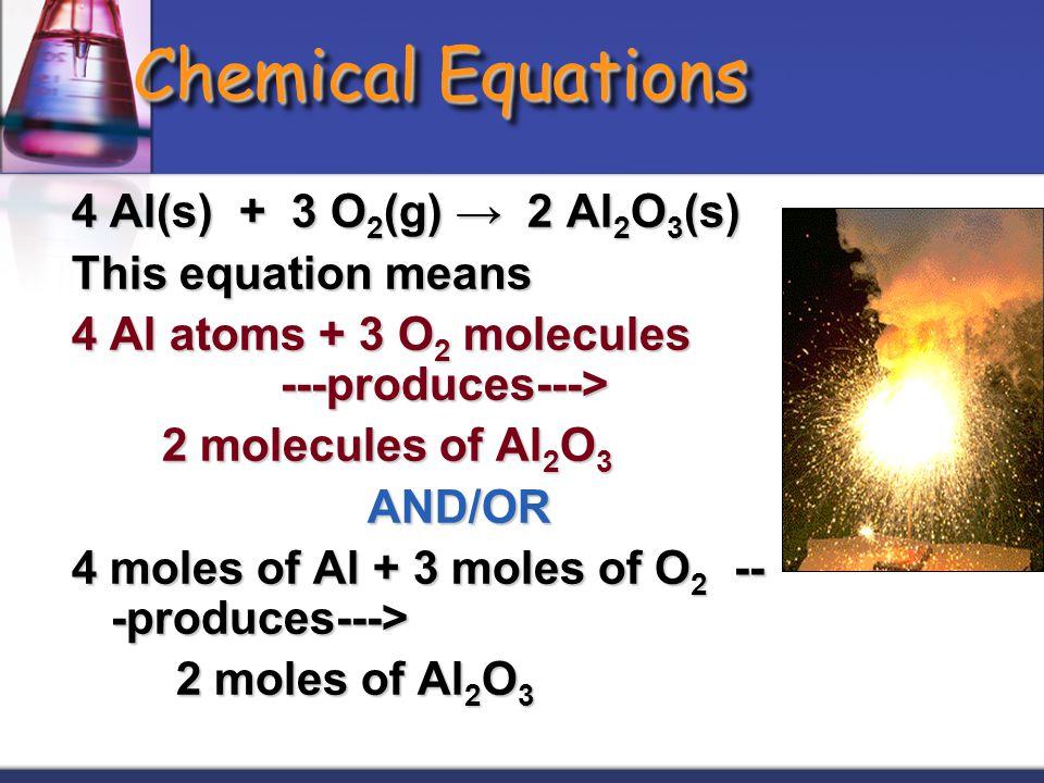 Chemical Equations 4 Al(s) + 3 O 2 (g) → 2 Al 2 O 3 (s) This equation means 4 Al atoms + 3 O 2 molecules ---produces---> 2 molecules of Al 2 O 3 2 mol