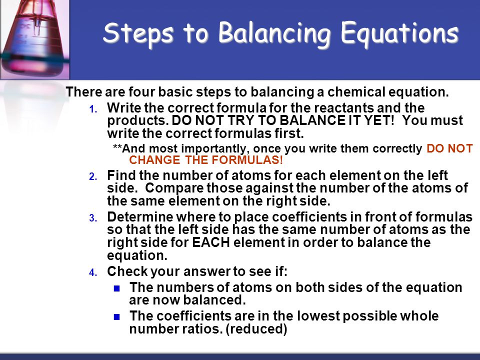 There are four basic steps to balancing a chemical equation. 1. Write the correct formula for the reactants and the products. DO NOT TRY TO BALANCE IT