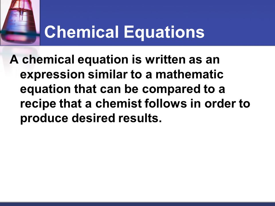 Chemical Equations A chemical equation is written as an expression similar to a mathematic equation that can be compared to a recipe that a chemist fo
