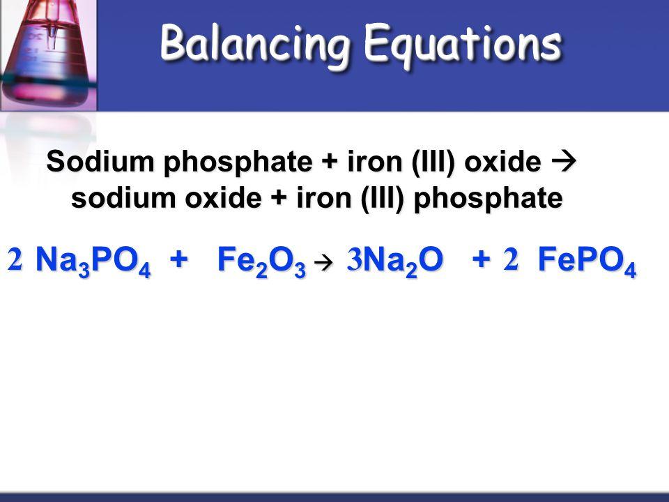 Balancing Equations Sodium phosphate + iron (III) oxide  sodium oxide + iron (III) phosphate Na 3 PO 4 + Fe 2 O 3  Na 2 O + FePO 4 Na 3 PO 4 + Fe 2