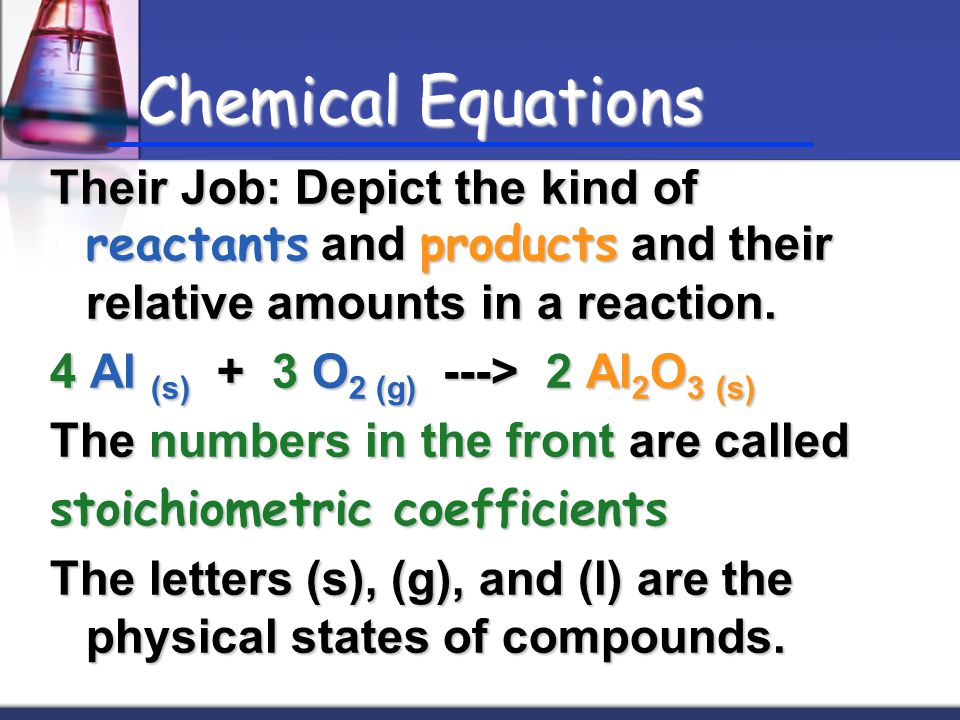 Chemical Equations Their Job: Depict the kind of reactants and products and their relative amounts in a reaction. 4 Al (s) + 3 O 2 (g) ---> 2 Al 2 O 3