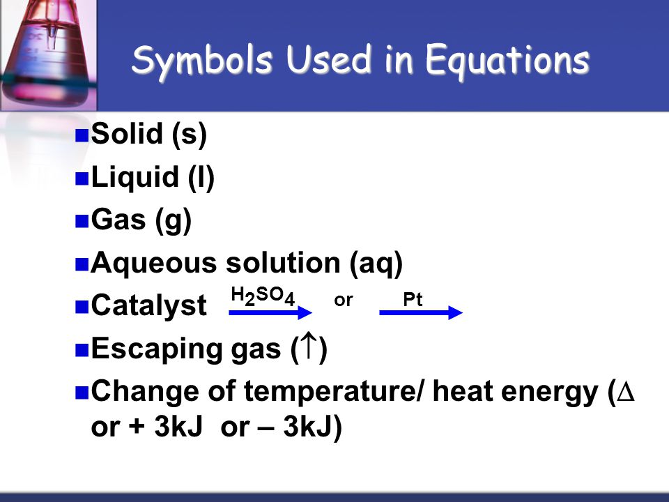 Solid (s) Liquid (l) Gas (g) Aqueous solution (aq) Catalyst H 2 SO 4 or Pt Escaping gas (  ) Change of temperature/ heat energy (  or + 3kJ or – 3kJ