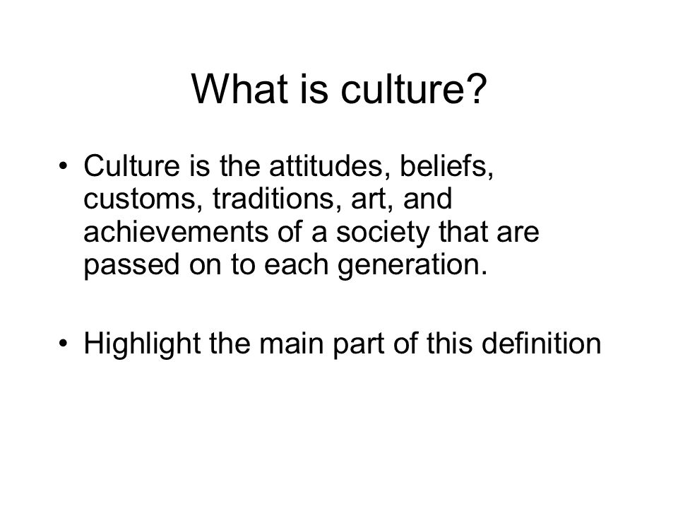 Culture Culture is the: A________________ B________________ C________________ T________________ A________________ That are passed on to each generation