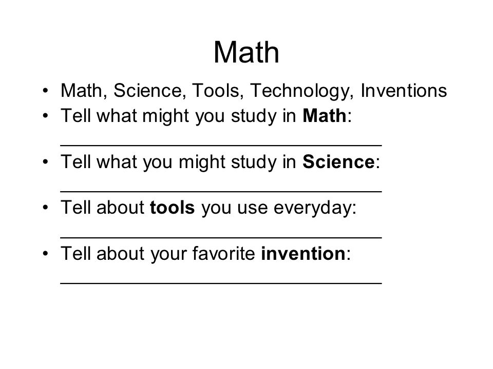 Math Math, Science, Tools, Technology, Inventions Tell what might you study in Math: ______________________________ Tell what you might study in Scien