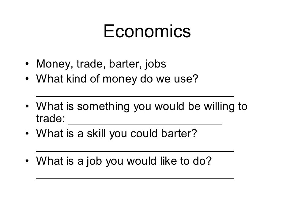 Economics Money, trade, barter, jobs What kind of money do we use? _______________________________ What is something you would be willing to trade: __