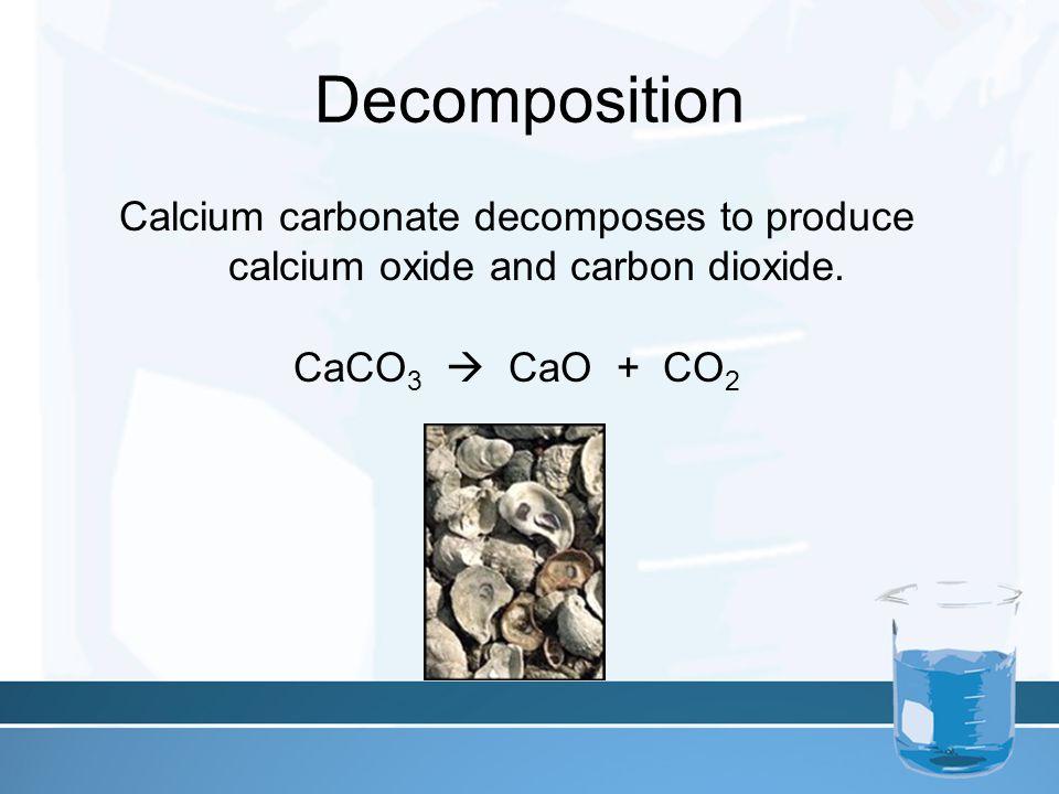Decomposition Calcium carbonate decomposes to produce calcium oxide and carbon dioxide. CaCO 3  CaO + CO 2