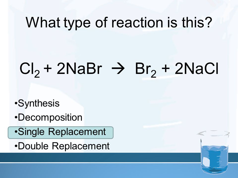 What type of reaction is this? Cl 2 + 2NaBr  Br 2 + 2NaCl Synthesis Decomposition Single Replacement Double Replacement
