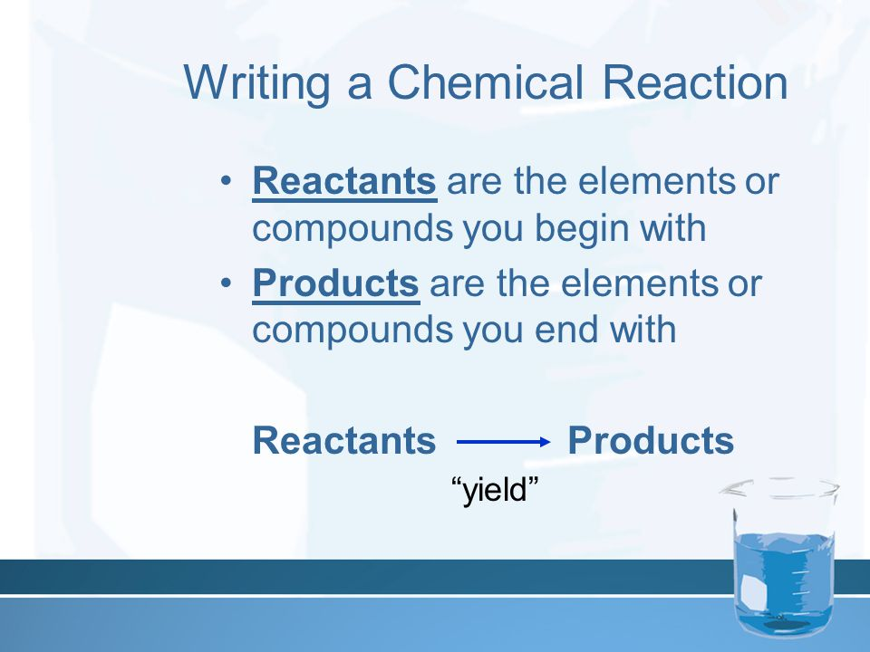 Writing a Chemical Reaction Reactants are the elements or compounds you begin with Products are the elements or compounds you end with ReactantsProduc