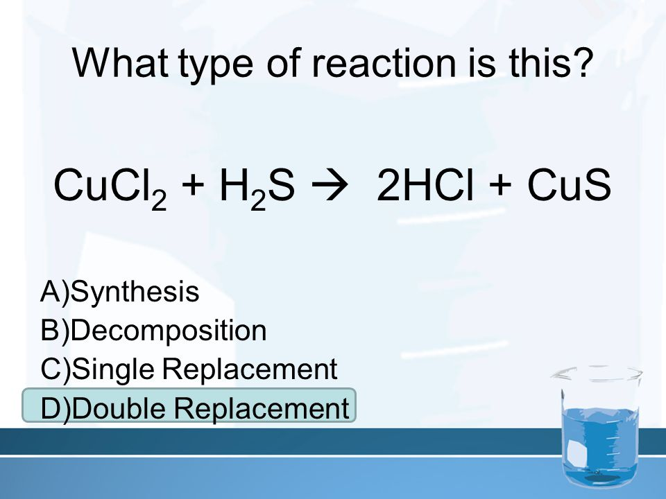 What type of reaction is this? CuCl 2 + H 2 S  2HCl + CuS A)Synthesis B)Decomposition C)Single Replacement D)Double Replacement