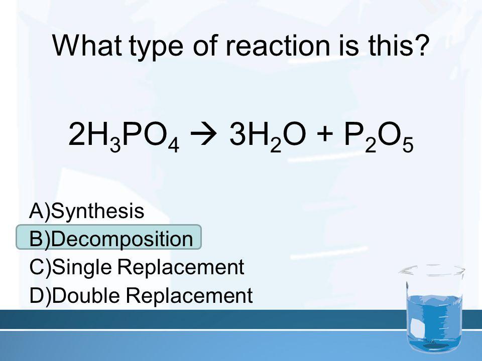 What type of reaction is this? 2H 3 PO 4  3H 2 O + P 2 O 5 A)Synthesis B)Decomposition C)Single Replacement D)Double Replacement