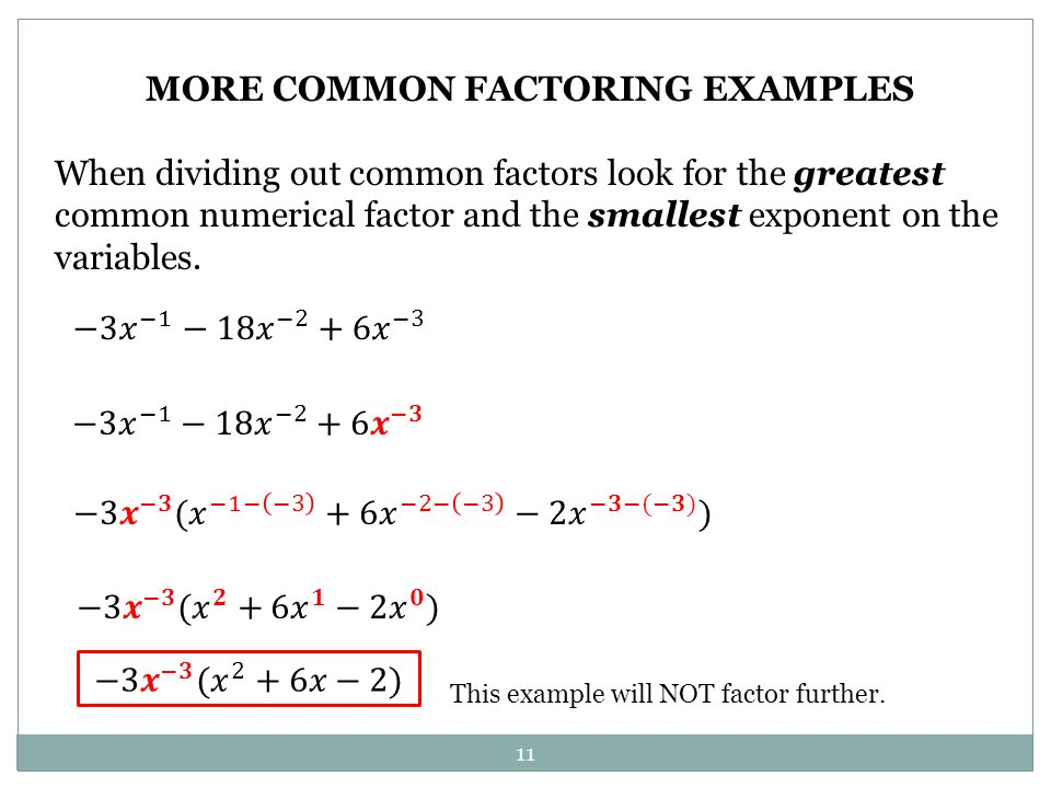 11 MORE COMMON FACTORING EXAMPLES When dividing out common factors look for the greatest common numerical factor and the smallest exponent on the vari