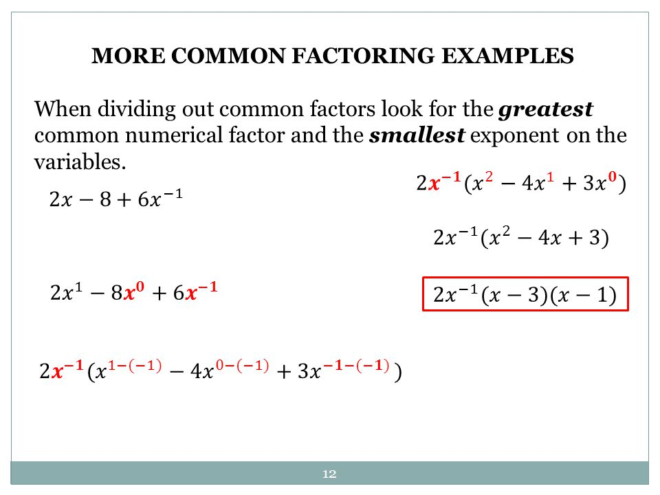 12 MORE COMMON FACTORING EXAMPLES When dividing out common factors look for the greatest common numerical factor and the smallest exponent on the vari