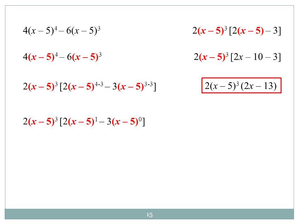 15 4(x – 5) 4 – 6(x – 5) 3 2(x – 5) 3 [2(x – 5) 4-3 – 3(x – 5) 3-3 ] 2(x – 5) 3 [2(x – 5) 1 – 3(x – 5) 0 ] 2(x – 5) 3 [2(x – 5) – 3] 2(x – 5) 3 [2x –