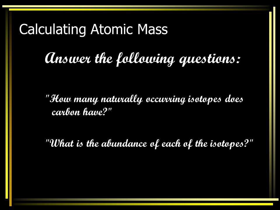 Calculating Atomic Mass atomic mass = (% abundance of isotope 1)(mass of isotope 1) + (% abundance of isotope 2)(mass of isotope 2) + (% abundance of