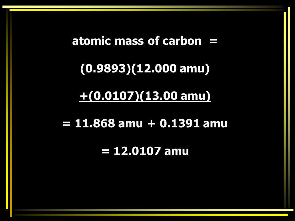 IsotopeAtomic MassRelative Abundance C-1212.0098.93 C-1313.001.07 The sum of all the fractions of abundance of each naturally occurring isotopes shoul