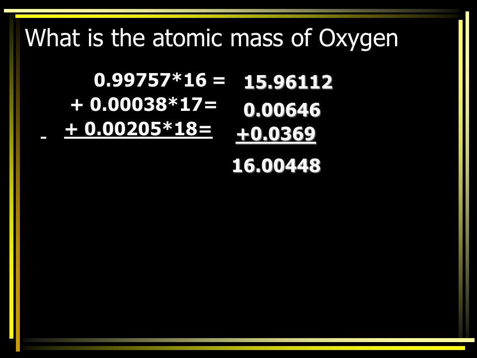 IsotopeAtomic MassRelative Abundance O-161699.757 O-17170.038 O-18180.205