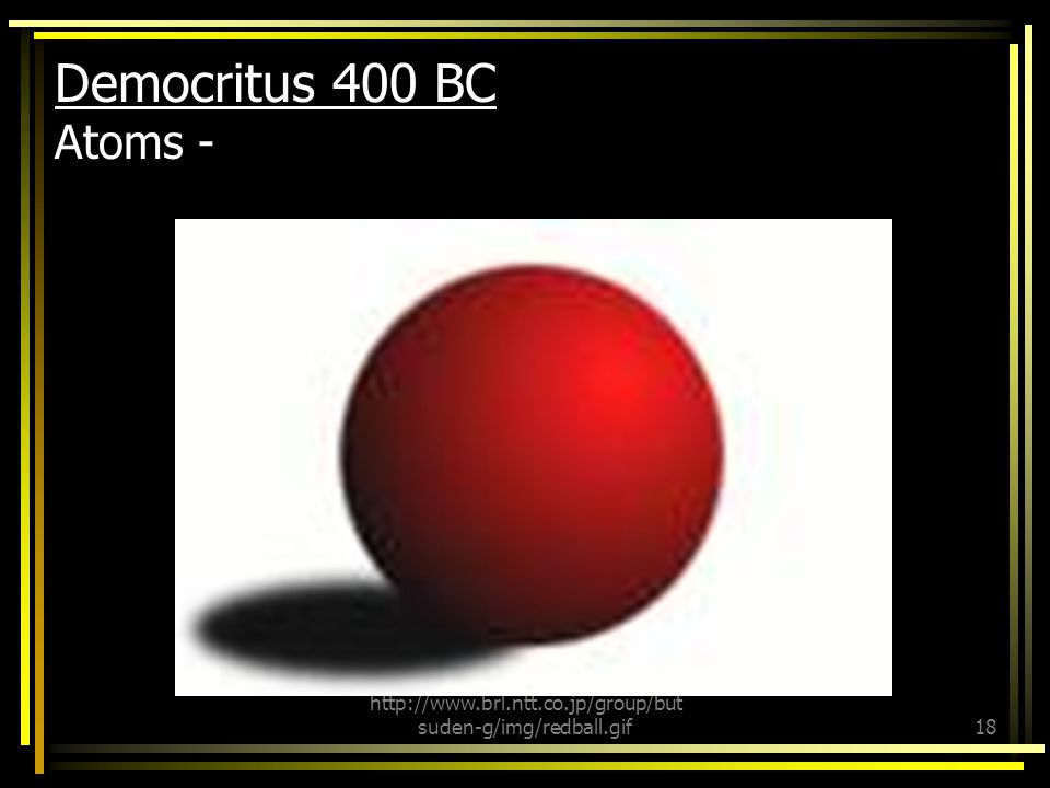 Democritus 400 BC continued: Have an infinite number of possible shapes. Each type of atom had a different size.