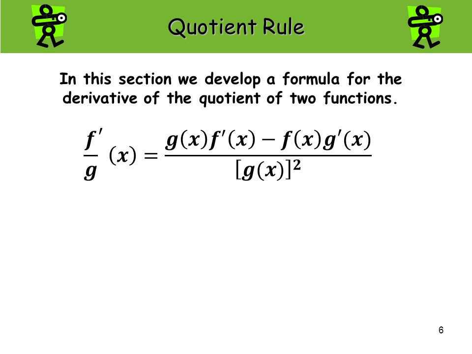 6 In this section we develop a formula for the derivative of the quotient of two functions. Quotient Rule