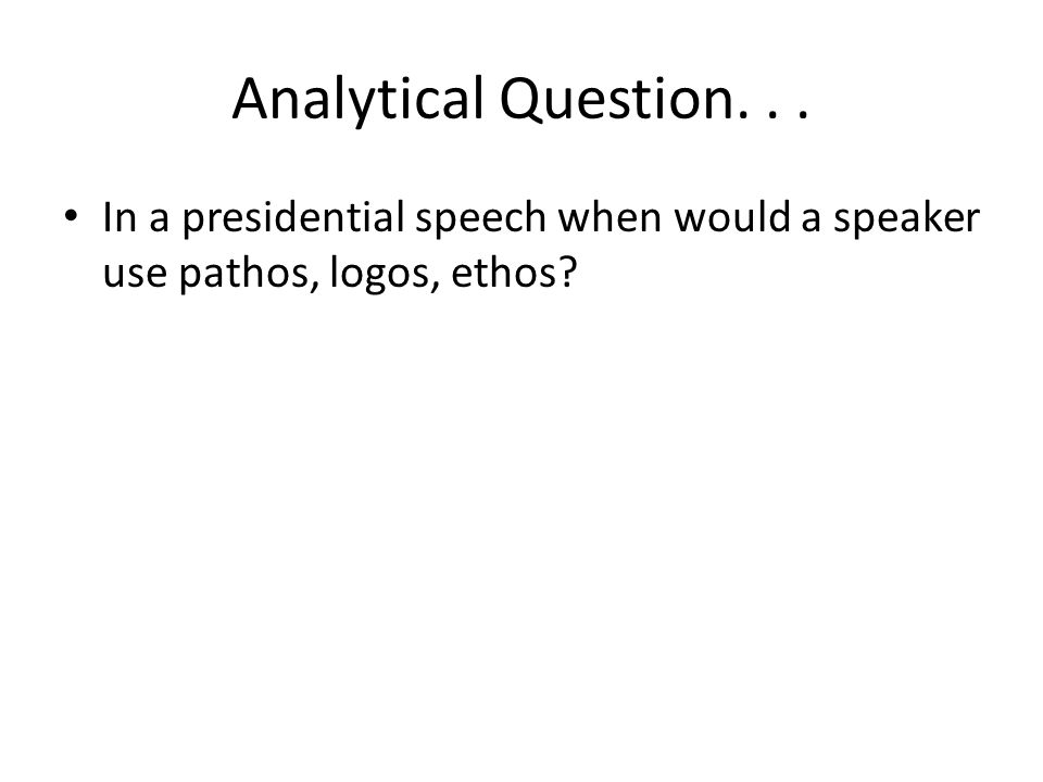Analytical Question... In a presidential speech when would a speaker use pathos, logos, ethos?