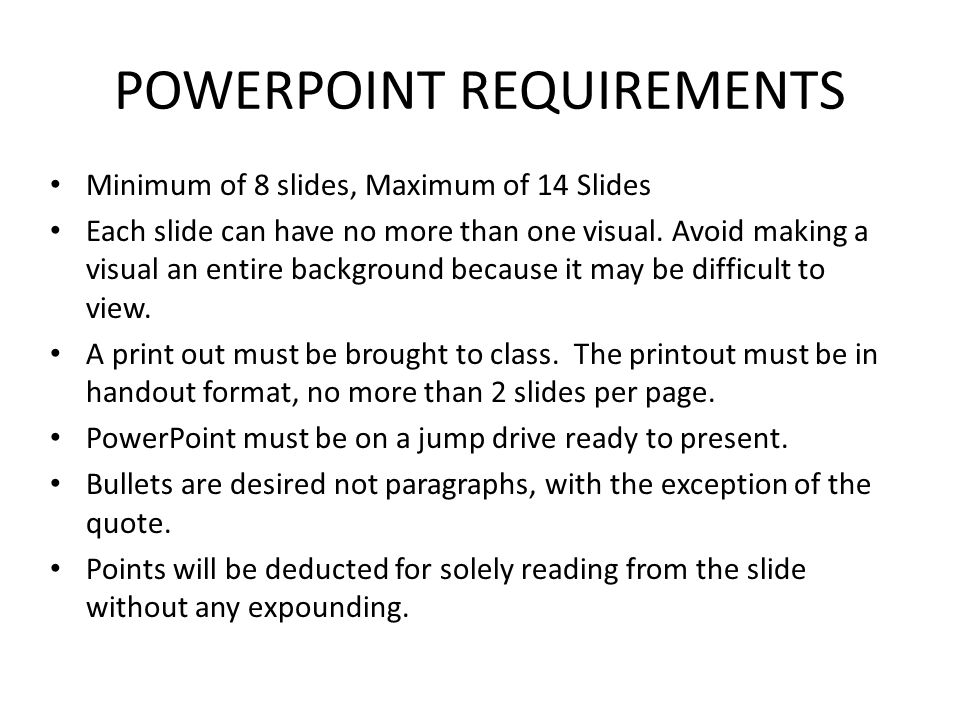 POWERPOINT REQUIREMENTS Minimum of 8 slides, Maximum of 14 Slides Each slide can have no more than one visual. Avoid making a visual an entire backgro