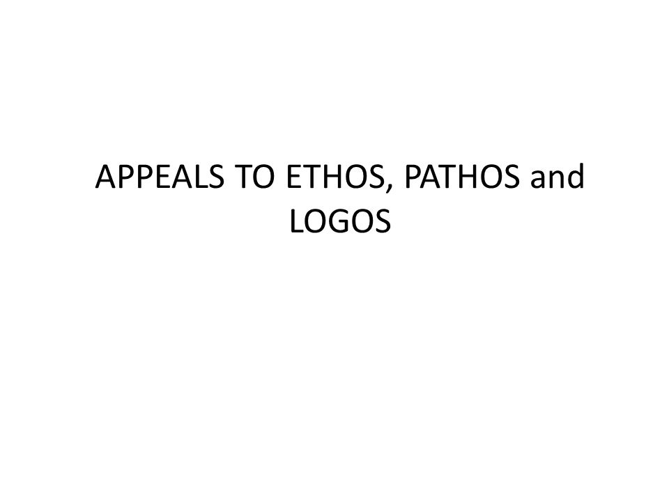 APPEALS TO ETHOS, PATHOS and LOGOS