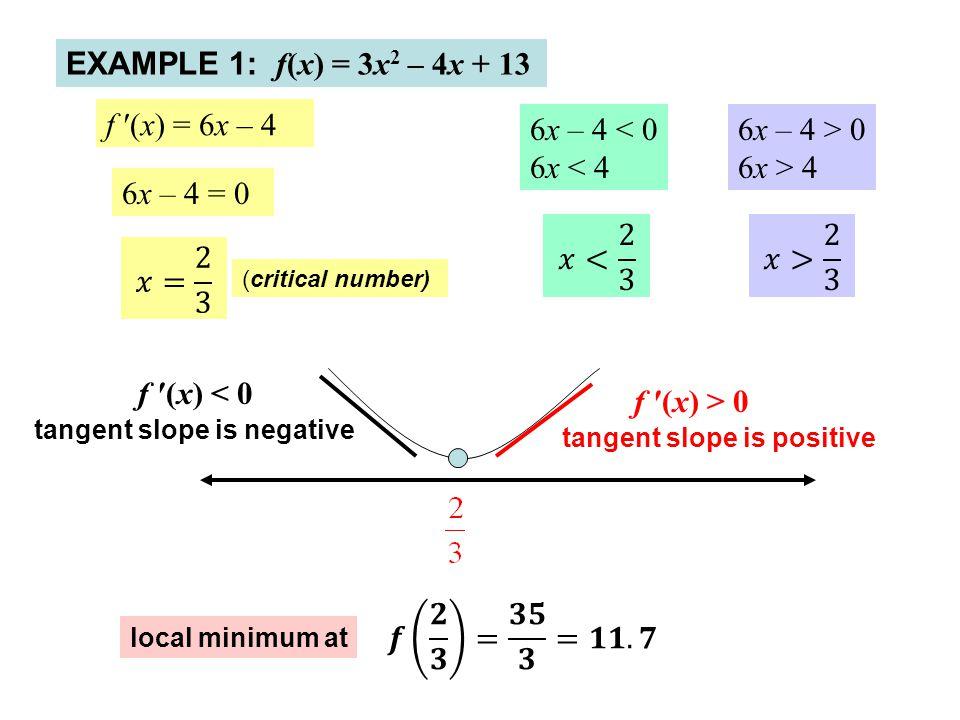 EXAMPLE 1: f(x) = 3x 2 – 4x + 13 f ′(x) = 6x – 4 6x – 4 = 0 (critical number) f ′(x) < 0 local minimum at 6x – 4 < 0 6x < 4 6x – 4 > 0 6x > 4 tangent