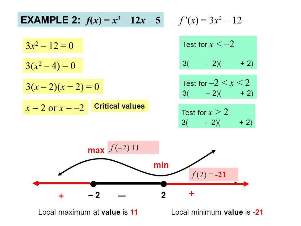EXAMPLE 2: f(x) = x 3 – 12x – 5 f ′(x) = 3x 2 – 12 3x 2 – 12 = 0 3(x 2 – 4) = 0 3(x – 2)(x + 2) = 0 x = 2 or x = –2 – 22 + + Test for x < –2 3( – 2)(