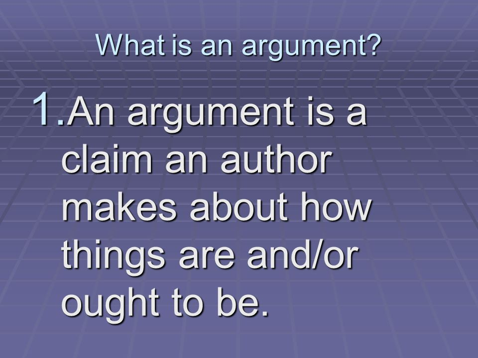 What is an argument? 1. An argument is a claim an author makes about how things are and/or ought to be.