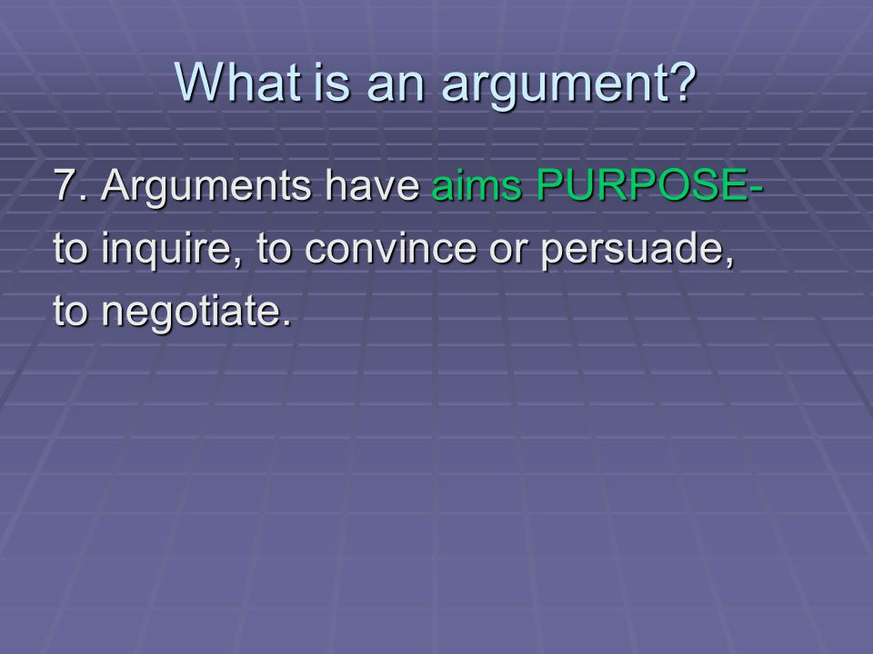 What is an argument? 7. Arguments have aims PURPOSE- to inquire, to convince or persuade, to negotiate.