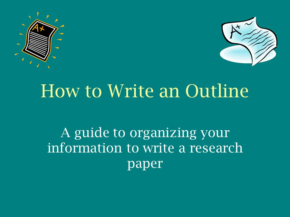 How to Write an Outline A guide to organizing your information to write a research paper