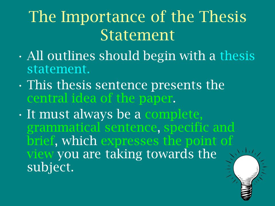 The Importance of the Thesis Statement All outlines should begin with a thesis statement. This thesis sentence presents the central idea of the paper.