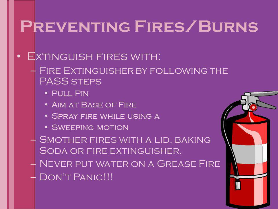 Preventing Fires/Burns Extinguish fires with: – Fire Extinguisher by following the PASS steps Pull Pin Aim at Base of Fire Spray fire while using a Sw