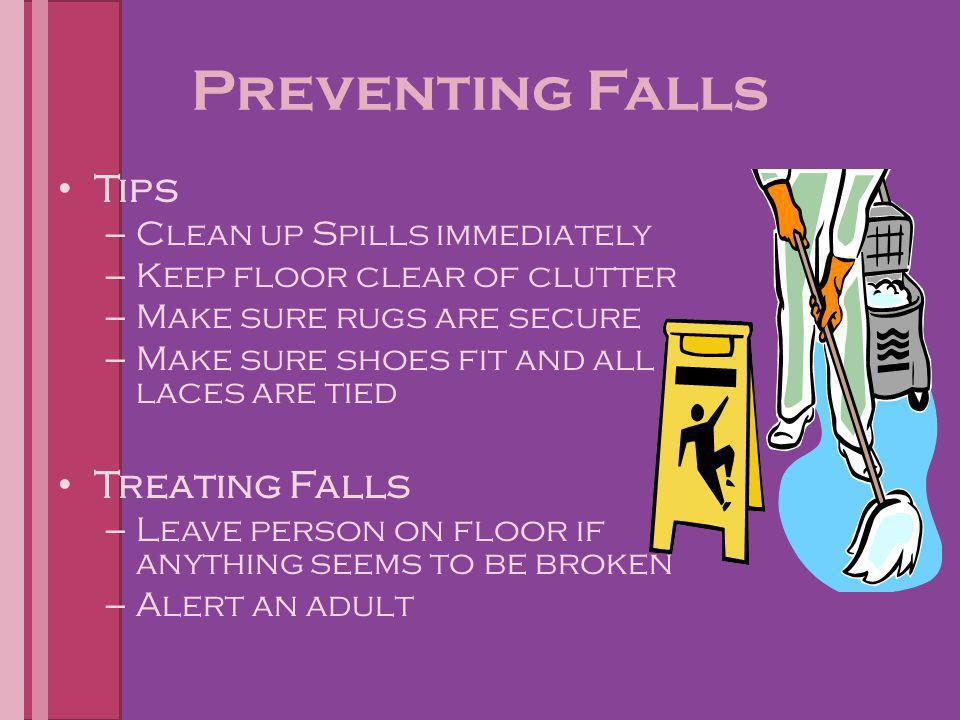Preventing Falls Tips – Clean up Spills immediately – Keep floor clear of clutter – Make sure rugs are secure – Make sure shoes fit and all laces are