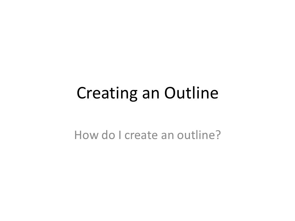 Creating an Outline How do I create an outline?