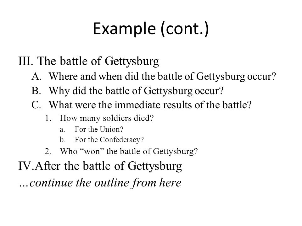 Example (cont.) III.The battle of Gettysburg A.Where and when did the battle of Gettysburg occur? B.Why did the battle of Gettysburg occur? C.What wer
