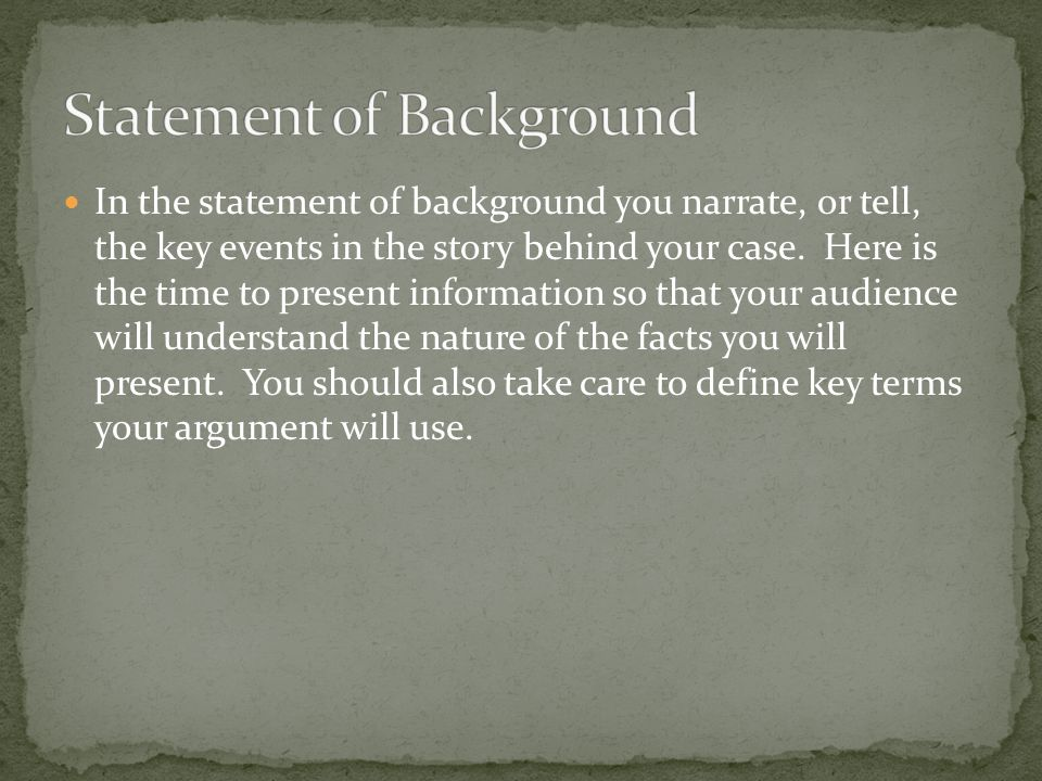 In the statement of background you narrate, or tell, the key events in the story behind your case.