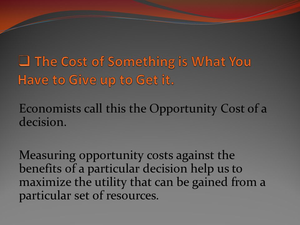 Economists call this the Opportunity Cost of a decision. Measuring opportunity costs against the benefits of a particular decision help us to maximize