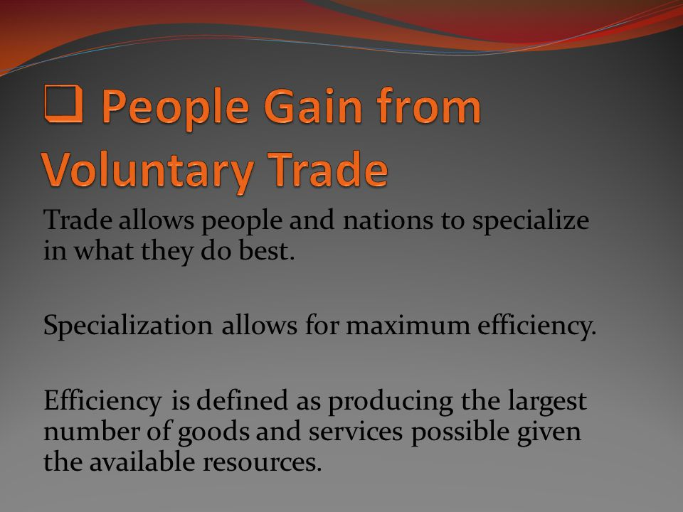 Trade allows people and nations to specialize in what they do best. Specialization allows for maximum efficiency. Efficiency is defined as producing t