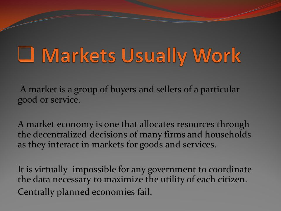 A market is a group of buyers and sellers of a particular good or service. A market economy is one that allocates resources through the decentralized