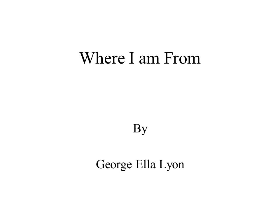 Where I am From By George Ella Lyon