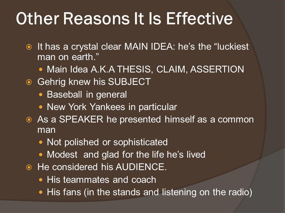 """Other Reasons It Is Effective  It has a crystal clear MAIN IDEA: he's the """"luckiest man on earth."""" Main Idea A.K.A THESIS, CLAIM, ASSERTION  Gehrig"""