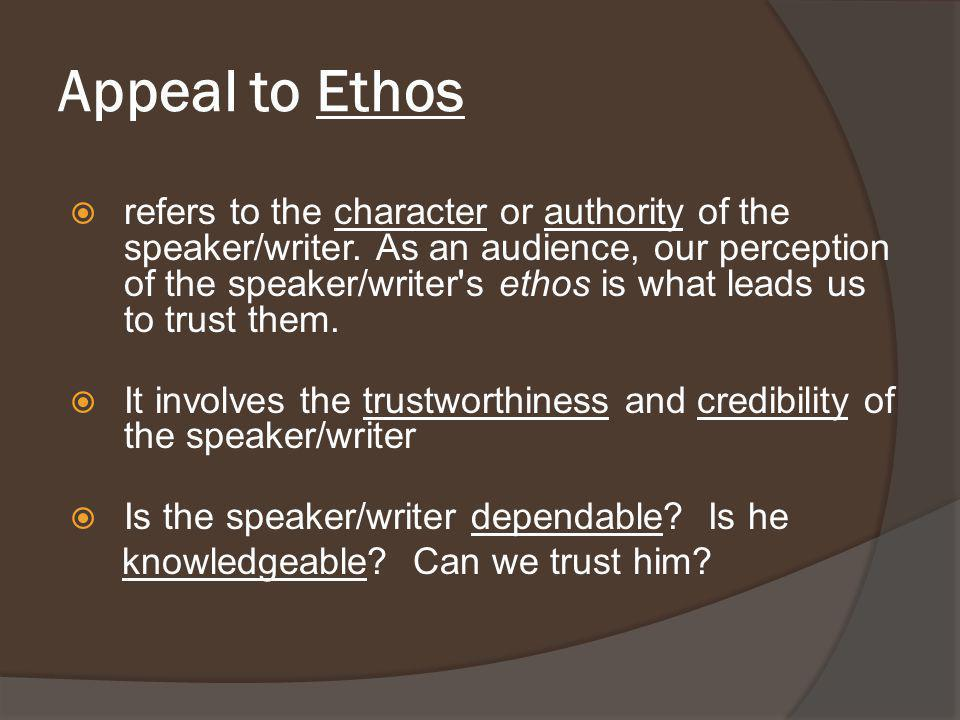 Appeal to Ethos  refers to the character or authority of the speaker/writer. As an audience, our perception of the speaker/writer's ethos is what lea