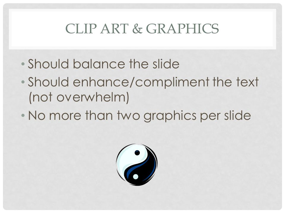 CLIP ART & GRAPHICS Should balance the slide Should enhance/compliment the text (not overwhelm) No more than two graphics per slide