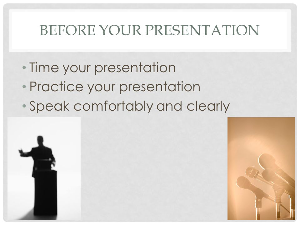 BEFORE YOUR PRESENTATION Time your presentation Practice your presentation Speak comfortably and clearly