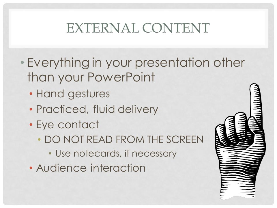 EXTERNAL CONTENT Everything in your presentation other than your PowerPoint Hand gestures Practiced, fluid delivery Eye contact DO NOT READ FROM THE SCREEN Use notecards, if necessary Audience interaction