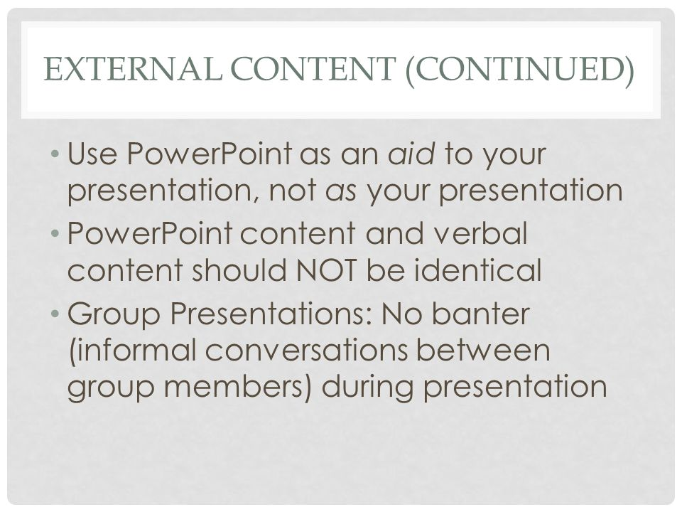 EXTERNAL CONTENT (CONTINUED) Use PowerPoint as an aid to your presentation, not as your presentation PowerPoint content and verbal content should NOT be identical Group Presentations: No banter (informal conversations between group members) during presentation